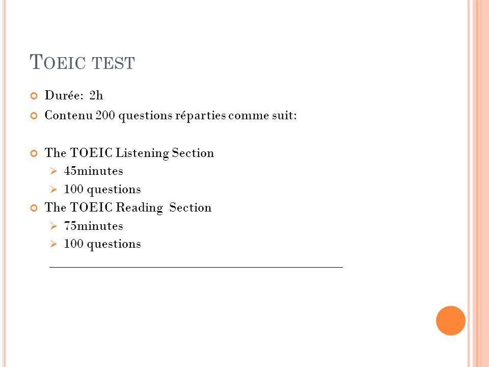 T OEIC TEST Durée: 2h Contenu 200 questions réparties comme suit: The TOEIC Listening Section 45minutes 100 questions The TOEIC Reading Section 75minu