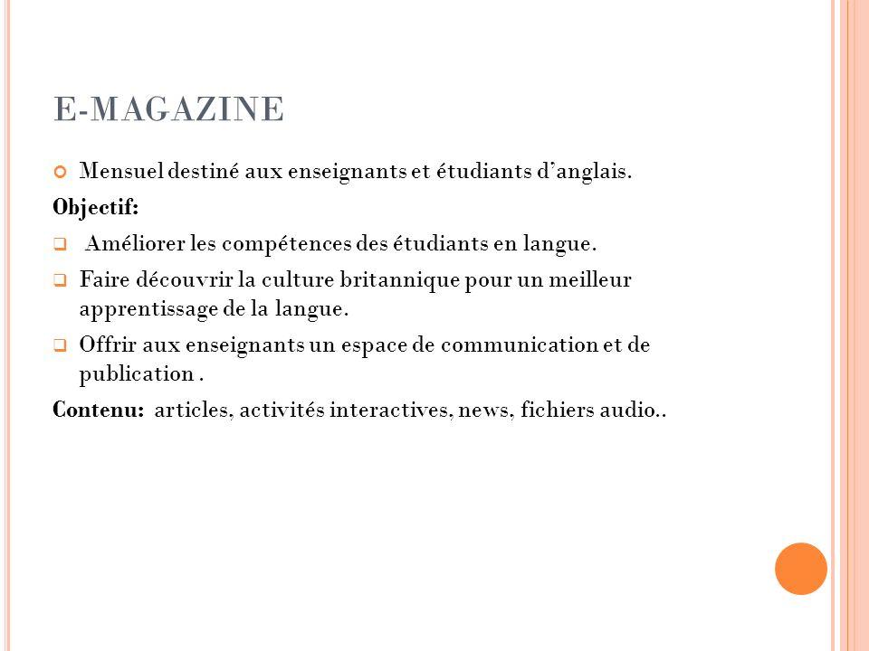 E-MAGAZINE Mensuel destiné aux enseignants et étudiants danglais. Objectif: Améliorer les compétences des étudiants en langue. Faire découvrir la cult