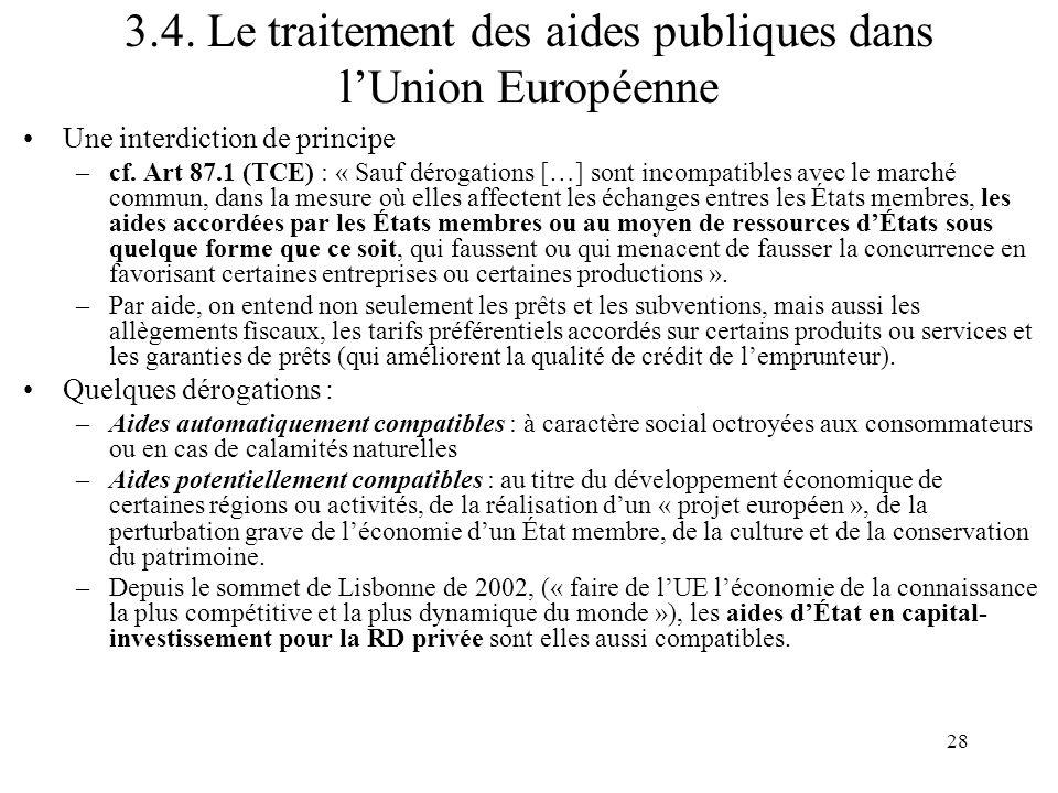 28 3.4. Le traitement des aides publiques dans lUnion Européenne Une interdiction de principe –cf. Art 87.1 (TCE) : « Sauf dérogations […] sont incomp