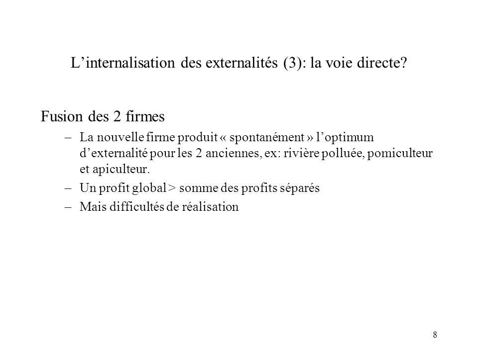 8 Linternalisation des externalités (3): la voie directe? Fusion des 2 firmes –La nouvelle firme produit « spontanément » loptimum dexternalité pour l
