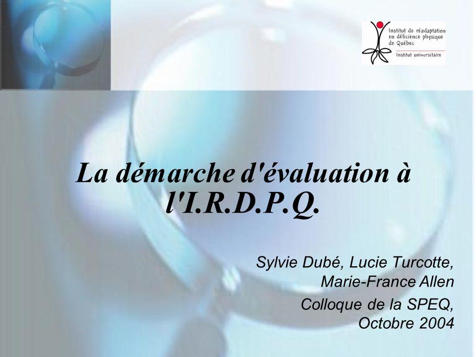 La démarche d'évaluation à l'I.R.D.P.Q. Sylvie Dubé, Lucie Turcotte, Marie-France Allen Colloque de la SPEQ, Octobre 2004