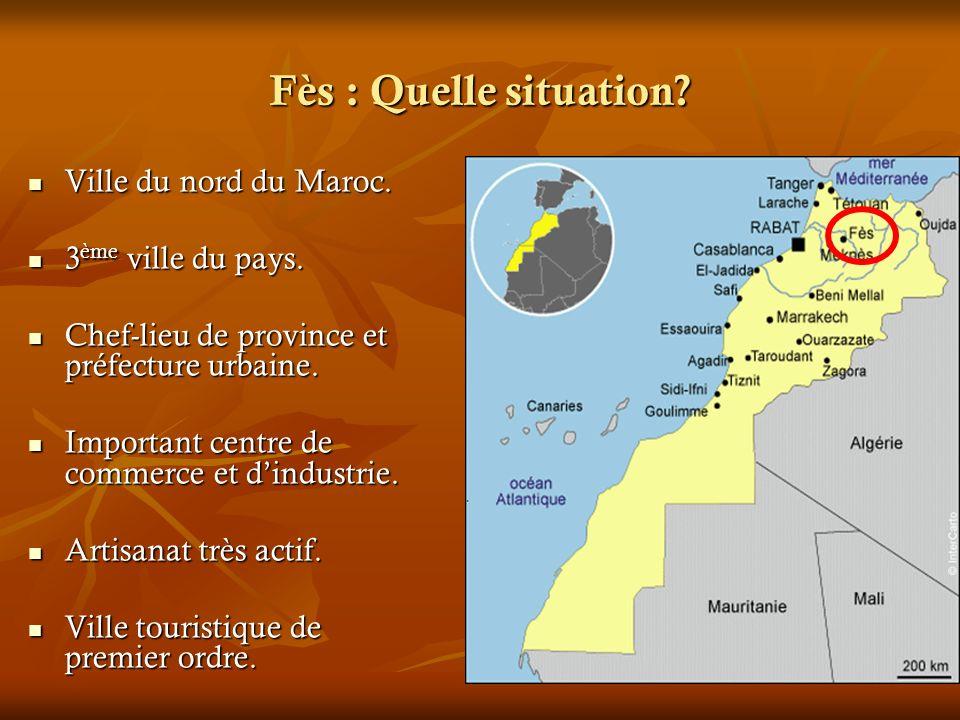 Fès : Quelle situation? Ville du nord du Maroc. Ville du nord du Maroc. 3 ème ville du pays. 3 ème ville du pays. Chef-lieu de province et préfecture