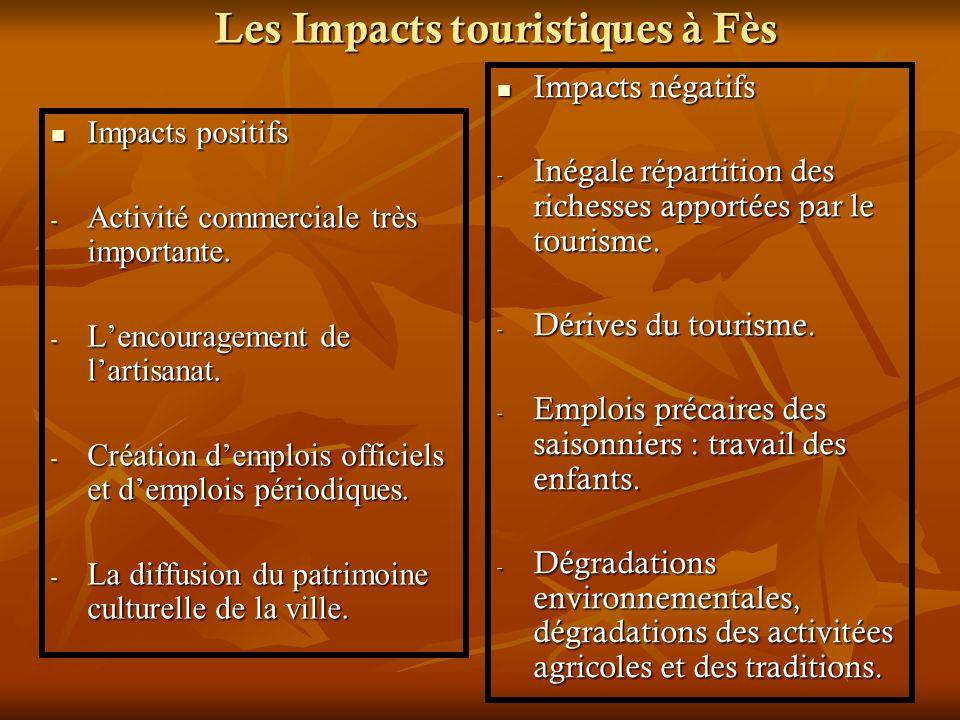 Les Impacts touristiques à Fès Impacts Impacts positifs - Activité - Activité commerciale très importante. - Lencouragement - Lencouragement de lartis