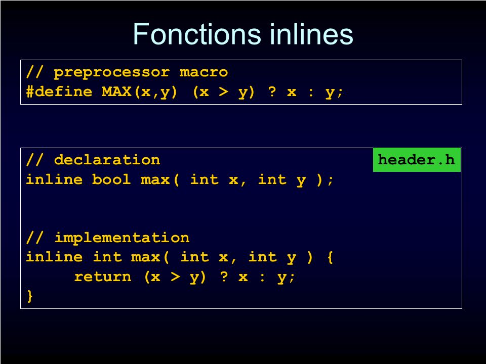 Fonctions inlines // declaration inline bool max( int x, int y ); // implementation inline int max( int x, int y ) { return (x > y) .