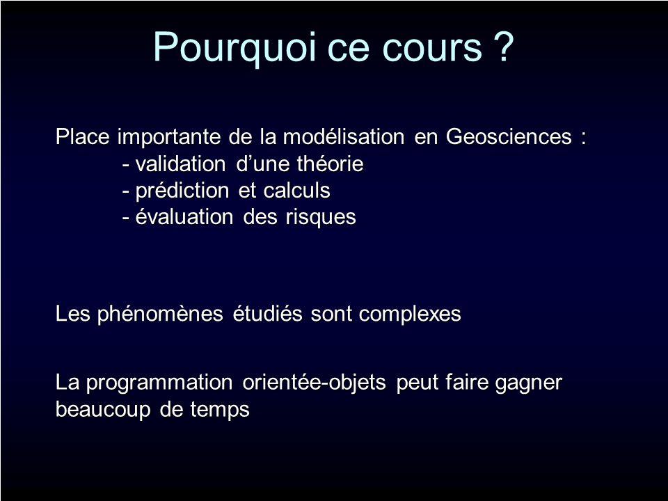 Pourquoi ce cours ? Place importante de la modélisation en Geosciences : - validation dune théorie - prédiction et calculs - évaluation des risques Le
