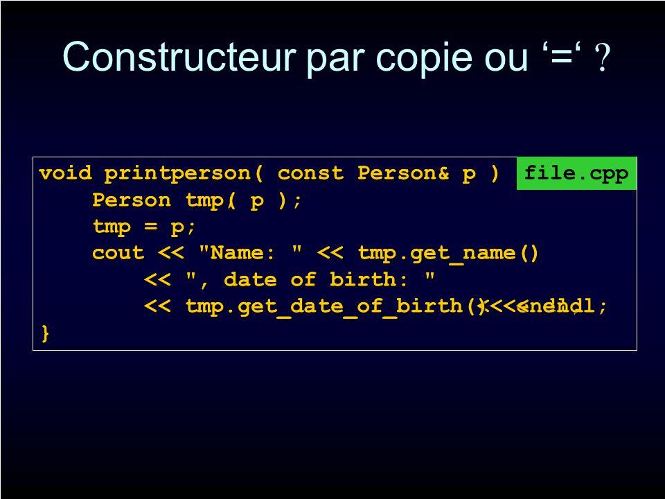 Constructeur par copie ou = ? void printperson( const Person& p ) { Person tmp; Person tmp; tmp = p; tmp = p; cout <<