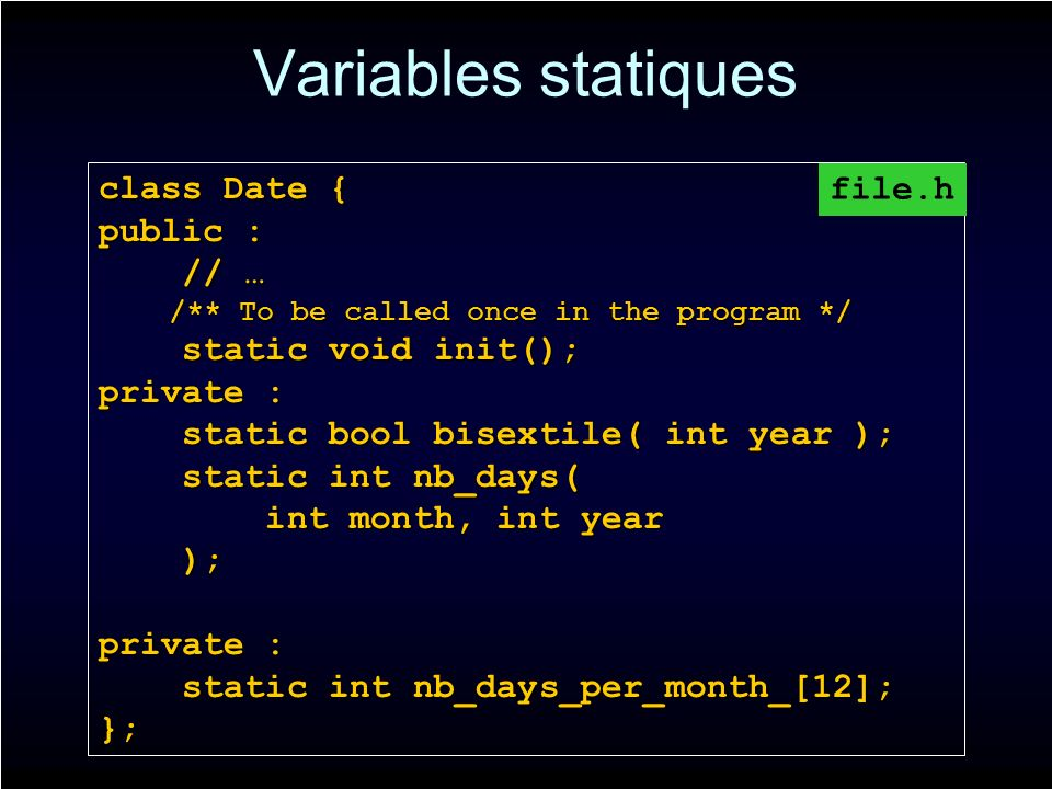 Variables statiques class Date { public : // … // … /** To be called once in the program */ /** To be called once in the program */ static void init(); static void init(); private : static bool bisextile( int year ); static bool bisextile( int year ); static int nb_days( static int nb_days( int month, int year int month, int year ); ); private : static int nb_days_per_month_[12]; static int nb_days_per_month_[12];}; file.h