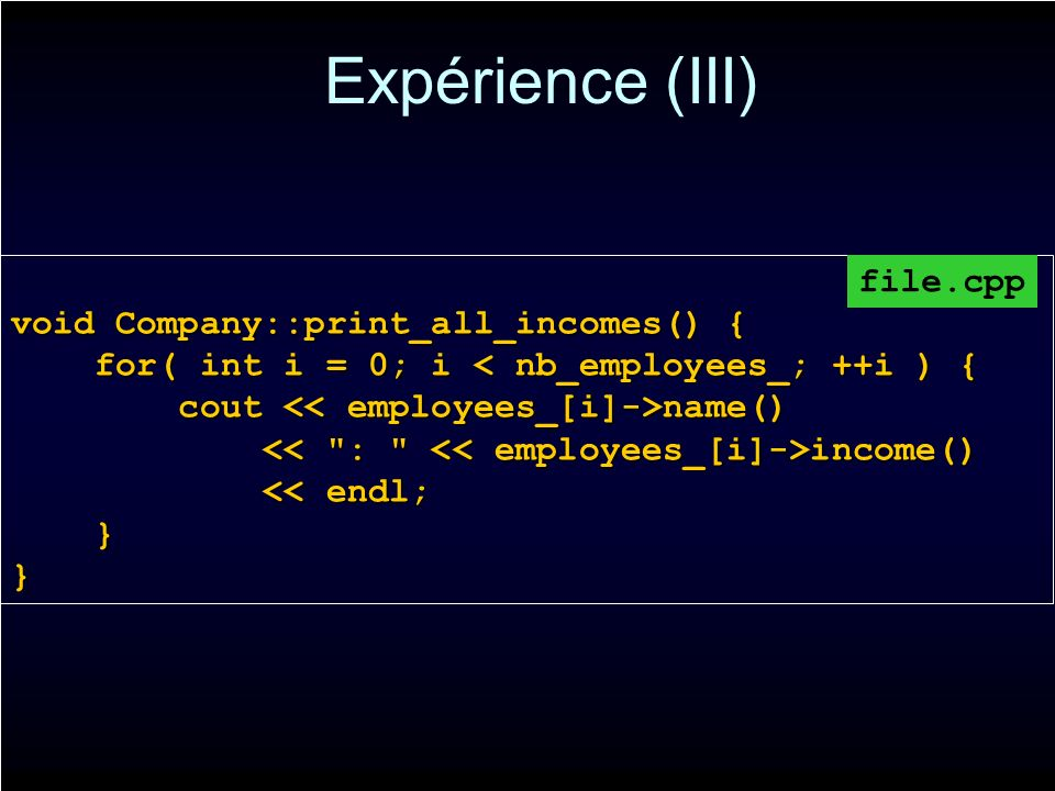 Expérience (III) void Company::print_all_incomes() { for( int i = 0; i < nb_employees_; ++i ) { for( int i = 0; i < nb_employees_; ++i ) { cout name() cout name() income() income() << endl; << endl; } }} file.cpp