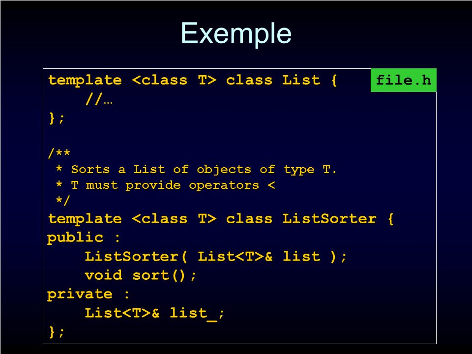 Exemple template class List { //… //…};/** * Sorts a List of objects of type T.