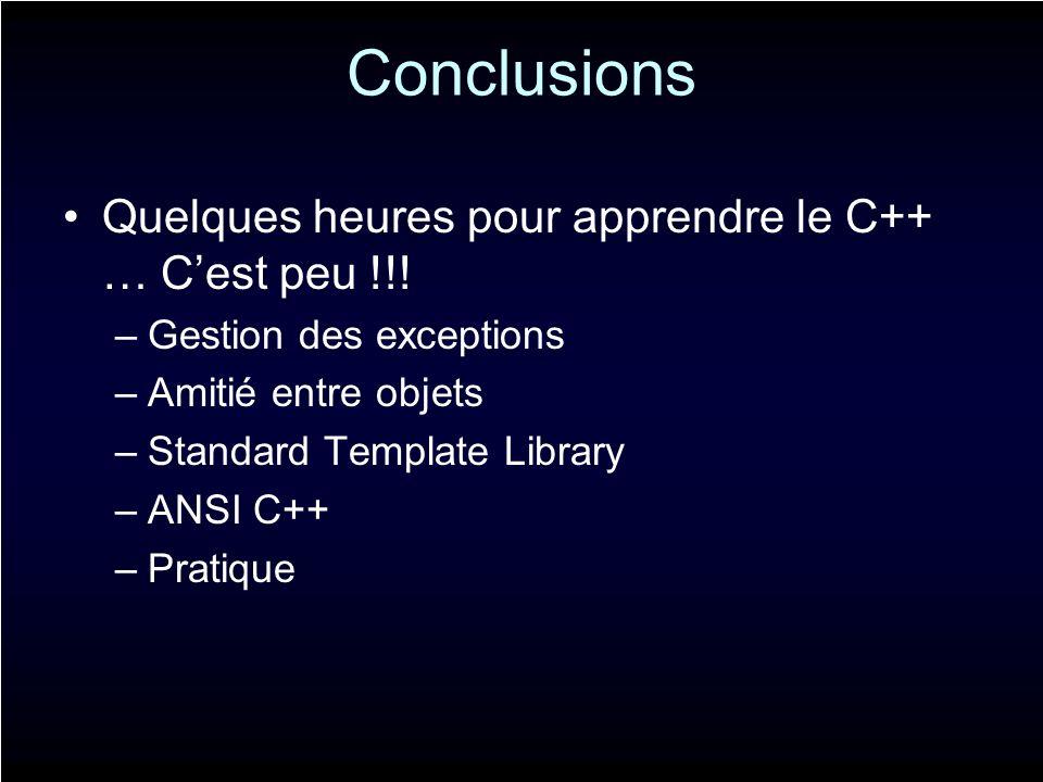Conclusions Quelques heures pour apprendre le C++ … Cest peu !!! –Gestion des exceptions –Amitié entre objets –Standard Template Library –ANSI C++ –Pr