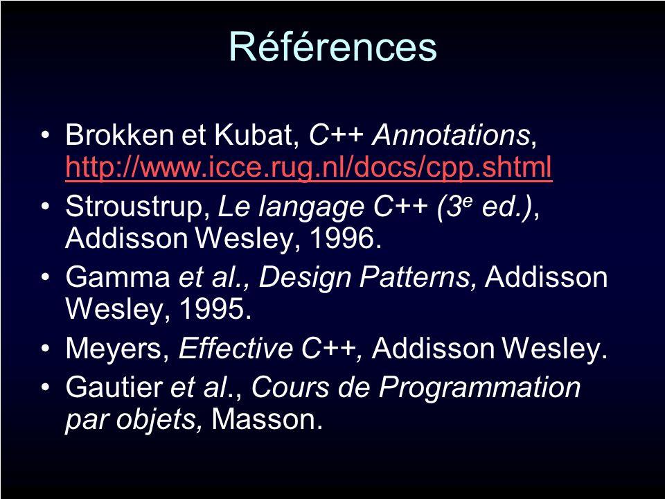 Références Brokken et Kubat, C++ Annotations, http://www.icce.rug.nl/docs/cpp.shtml http://www.icce.rug.nl/docs/cpp.shtml Stroustrup, Le langage C++ (