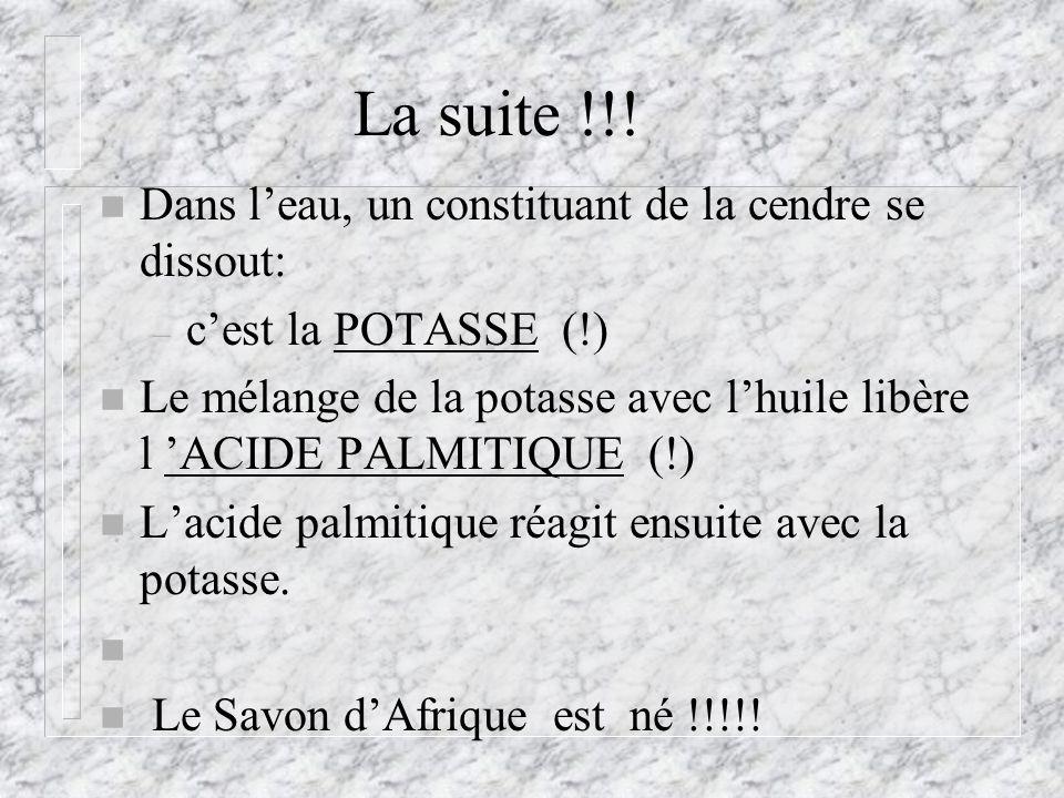 La suite !!! n Dans leau, un constituant de la cendre se dissout: – cest la POTASSE (!) n Le mélange de la potasse avec lhuile libère l ACIDE PALMITIQ