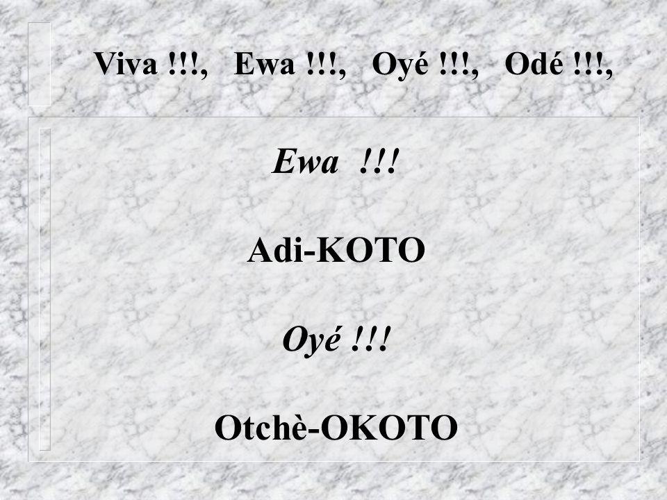 Ewa !!! Adi-KOTO Oyé !!! Otchè-OKOTO Viva !!!, Ewa !!!, Oyé !!!, Odé !!!,