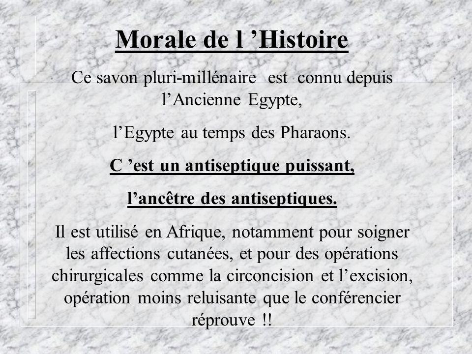 Ce savon pluri-millénaire est connu depuis lAncienne Egypte, lEgypte au temps des Pharaons. C est un antiseptique puissant, lancêtre des antiseptiques