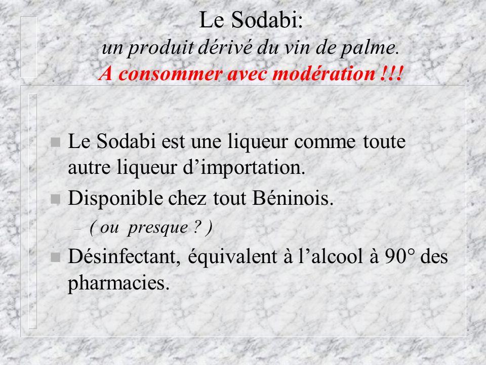 Le Sodabi: un produit dérivé du vin de palme. A consommer avec modération !!! n Le Sodabi est une liqueur comme toute autre liqueur dimportation. n Di