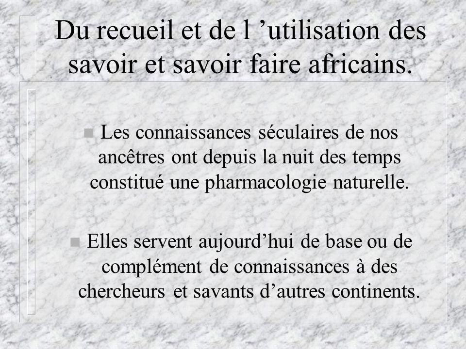 Du recueil et de l utilisation des savoir et savoir faire africains. n Les connaissances séculaires de nos ancêtres ont depuis la nuit des temps const