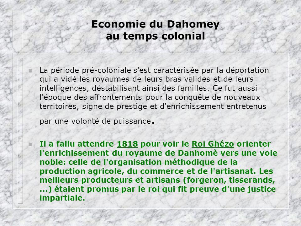 Economie du Dahomey au temps colonial n La période pré-coloniale s'est caractérisée par la déportation qui a vidé les royaumes de leurs bras valides e