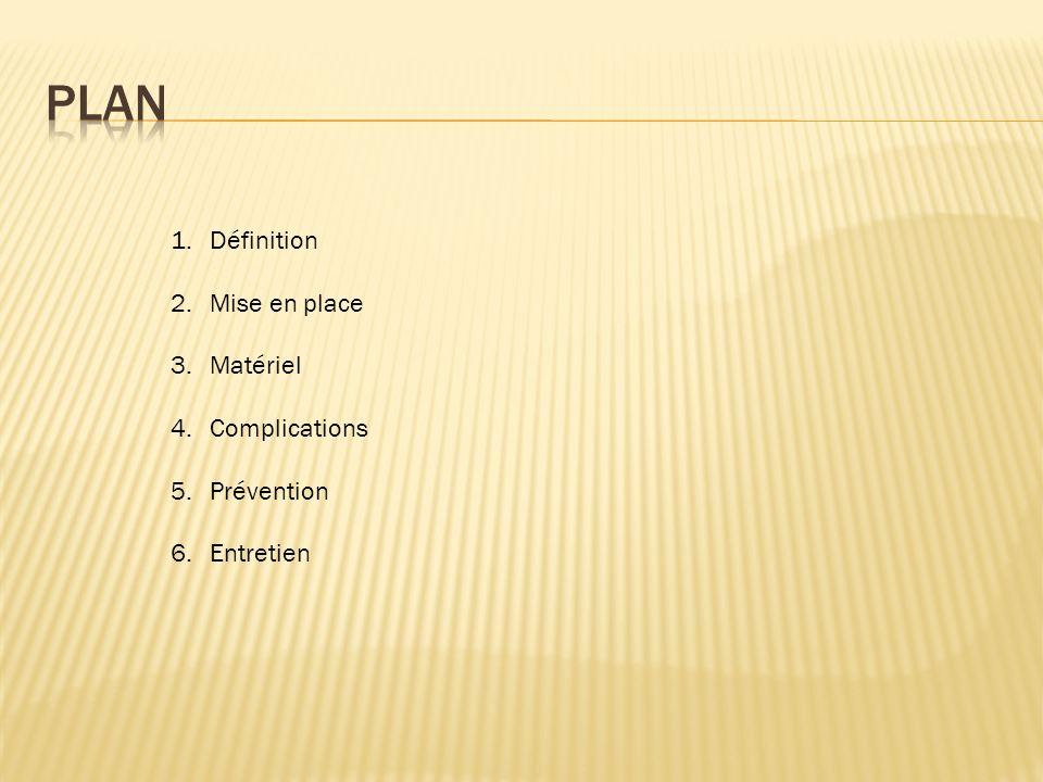 1.Définition 2.Mise en place 3.Matériel 4.Complications 5.Prévention 6.Entretien