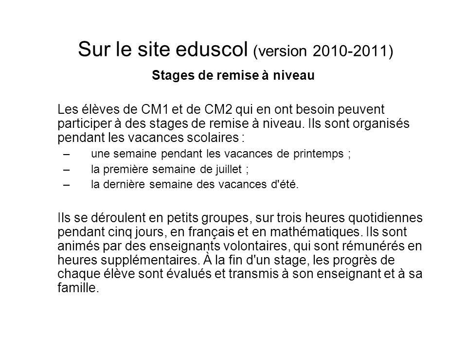 Sur le site eduscol (version 2010-2011) Stages de remise à niveau Les élèves de CM1 et de CM2 qui en ont besoin peuvent participer à des stages de rem
