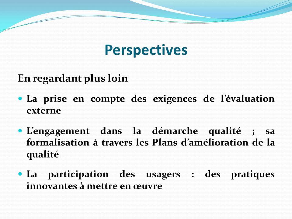Perspectives En regardant plus loin La prise en compte des exigences de lévaluation externe Lengagement dans la démarche qualité ; sa formalisation à travers les Plans damélioration de la qualité La participation des usagers : des pratiques innovantes à mettre en œuvre