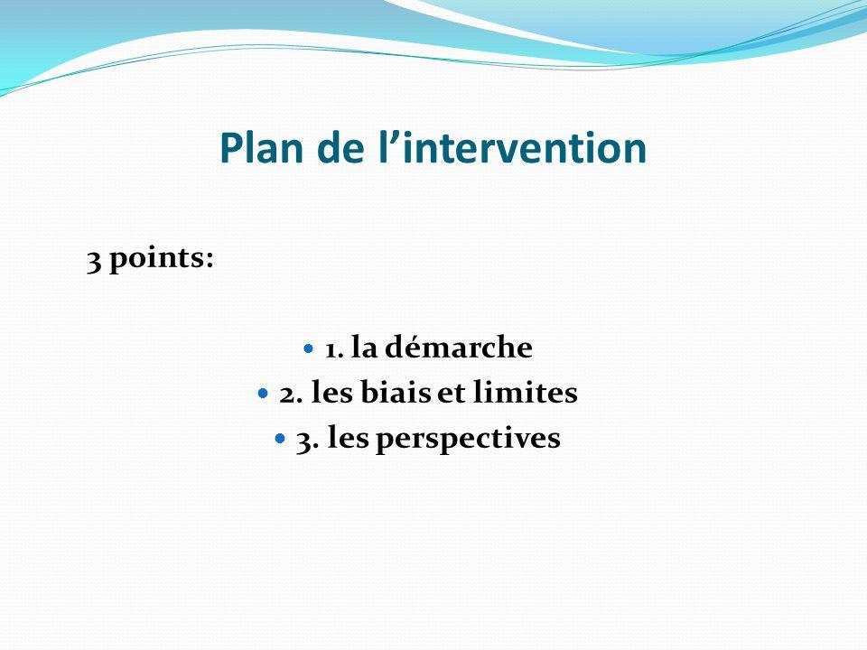 Plan de lintervention 3 points: 1. la démarche 2. les biais et limites 3. les perspectives