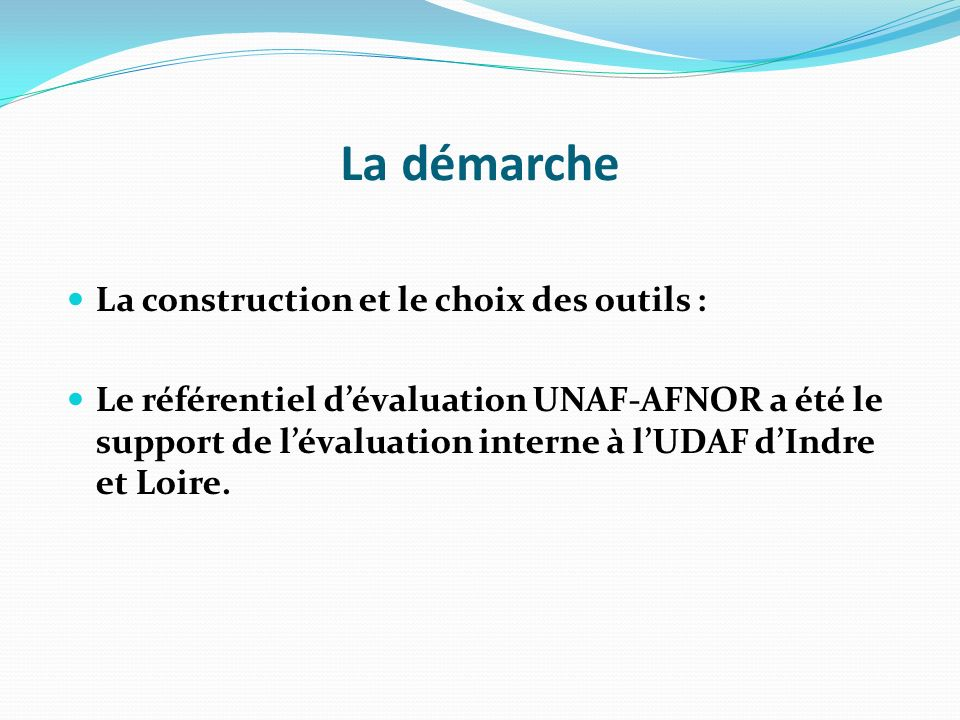 La démarche La construction et le choix des outils : Le référentiel dévaluation UNAF-AFNOR a été le support de lévaluation interne à lUDAF dIndre et Loire.