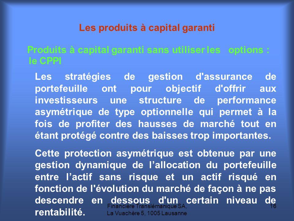 Financière Translémanique SA, La Vuachère 5, 1005 Lausanne 16 Produits à capital garanti sans utiliser les options : le CPPI Les produits à capital ga