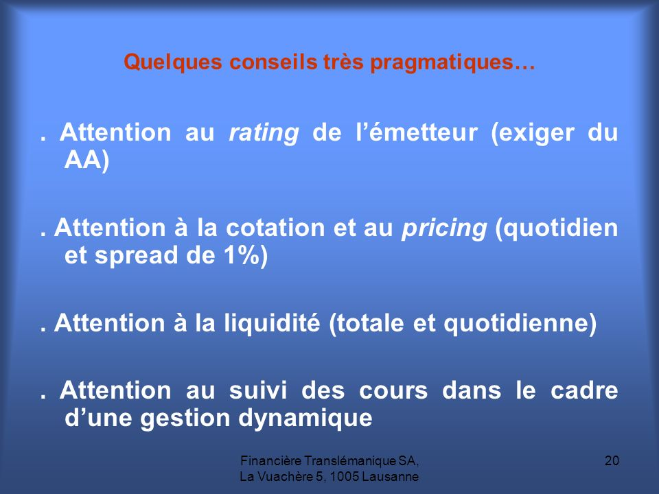 Financière Translémanique SA, La Vuachère 5, 1005 Lausanne 20 Quelques conseils très pragmatiques…. Attention au rating de lémetteur (exiger du AA). A