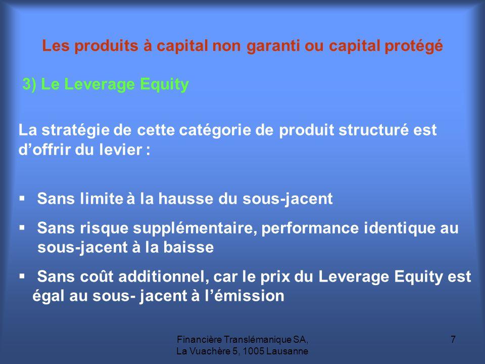 Financière Translémanique SA, La Vuachère 5, 1005 Lausanne 7 3) Le Leverage Equity La stratégie de cette catégorie de produit structuré est doffrir du