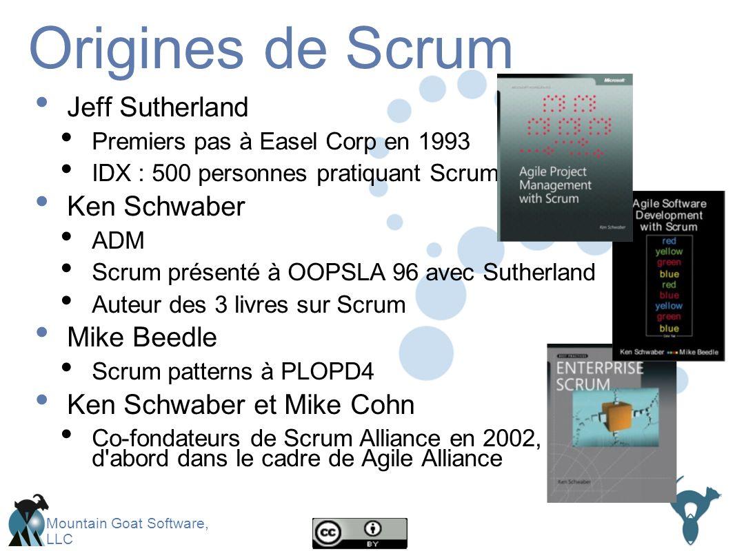 Mountain Goat Software, LLC Origines de Scrum Jeff Sutherland Premiers pas à Easel Corp en 1993 IDX : 500 personnes pratiquant Scrum Ken Schwaber ADM Scrum présenté à OOPSLA 96 avec Sutherland Auteur des 3 livres sur Scrum Mike Beedle Scrum patterns à PLOPD4 Ken Schwaber et Mike Cohn Co-fondateurs de Scrum Alliance en 2002, d abord dans le cadre de Agile Alliance