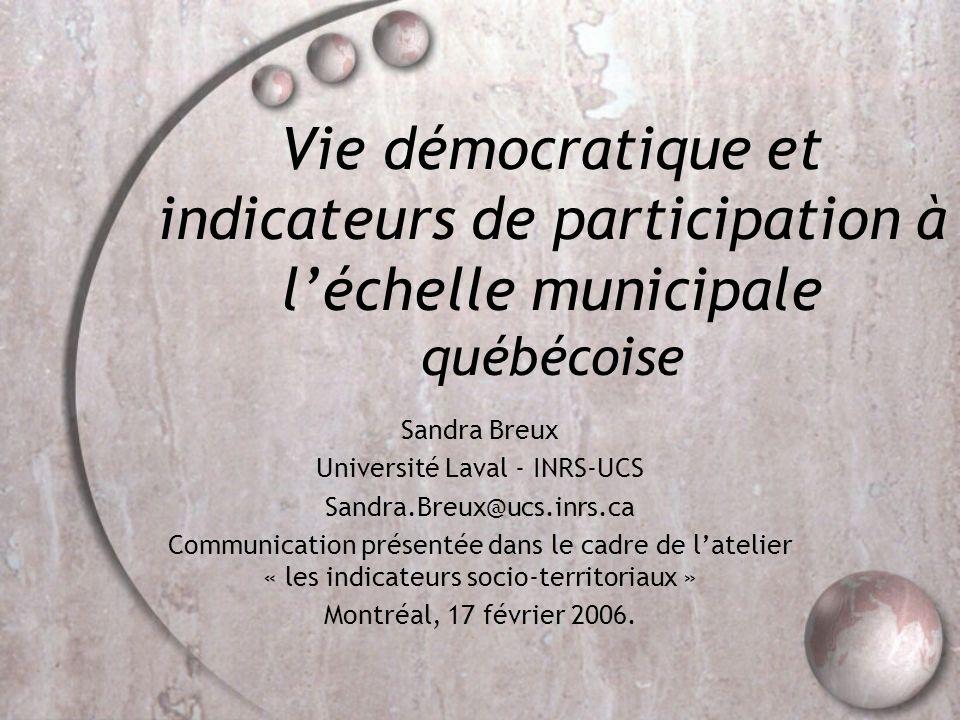 Vie démocratique et indicateurs de participation à léchelle municipale québécoise Sandra Breux Université Laval - INRS-UCS Sandra.Breux@ucs.inrs.ca Co