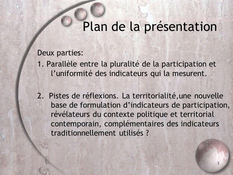 3 Plan de la présentation Deux parties: 1. Parallèle entre la pluralité de la participation et luniformité des indicateurs qui la mesurent. 2. Pistes