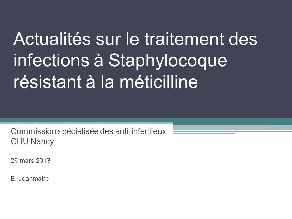 Actualités sur le traitement des infections à Staphylocoque résistant à la méticilline Commission spécialisée des anti-infectieux CHU Nancy 26 mars 20
