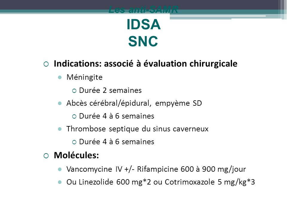 Les anti-SAMR IDSA SNC Indications: associé à évaluation chirurgicale Méningite Durée 2 semaines Abcès cérébral/épidural, empyème SD Durée 4 à 6 semai