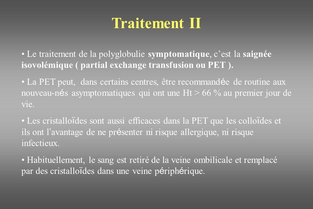 Traitement II Le traitement de la polyglobulie symptomatique, cest la saignée isovolémique ( partial exchange transfusion ou PET ). La PET peut, dans