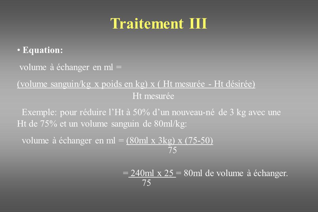 Traitement III Equation: volume à échanger en ml = (volume sanguin/kg x poids en kg) x ( Ht mesurée - Ht désirée) Ht mesurée Exemple: pour réduire lHt