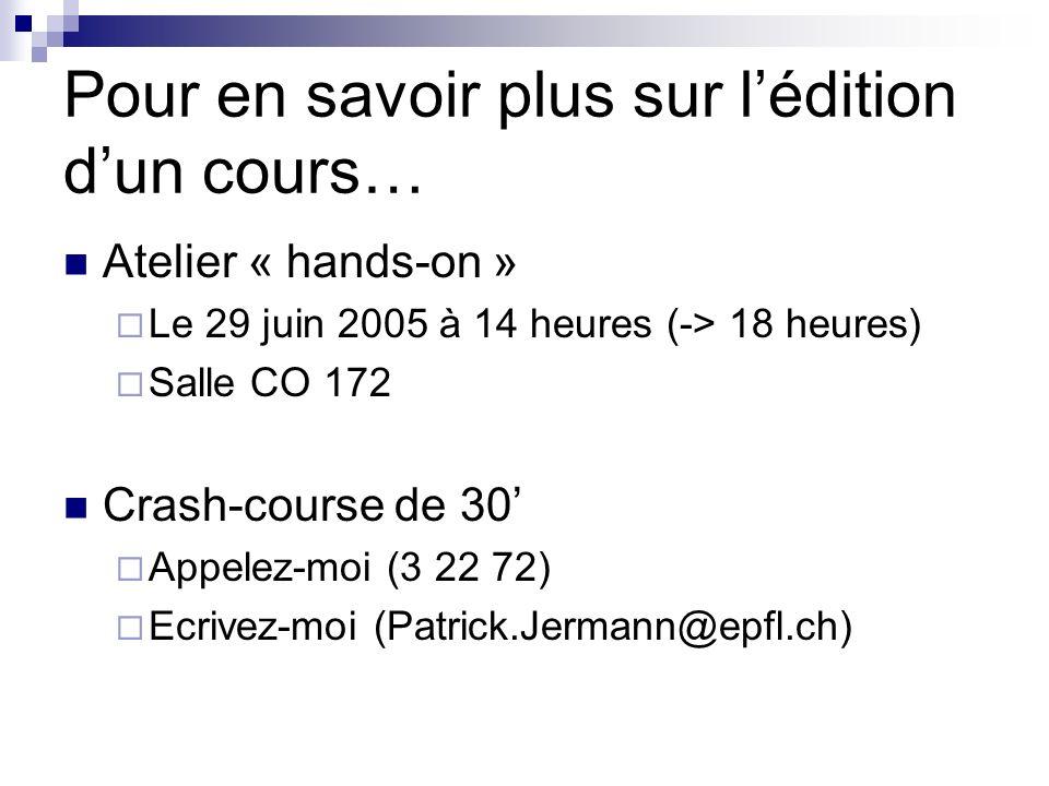 Pour en savoir plus sur lédition dun cours… Atelier « hands-on » Le 29 juin 2005 à 14 heures (-> 18 heures) Salle CO 172 Crash-course de 30 Appelez-moi (3 22 72) Ecrivez-moi (Patrick.Jermann@epfl.ch)