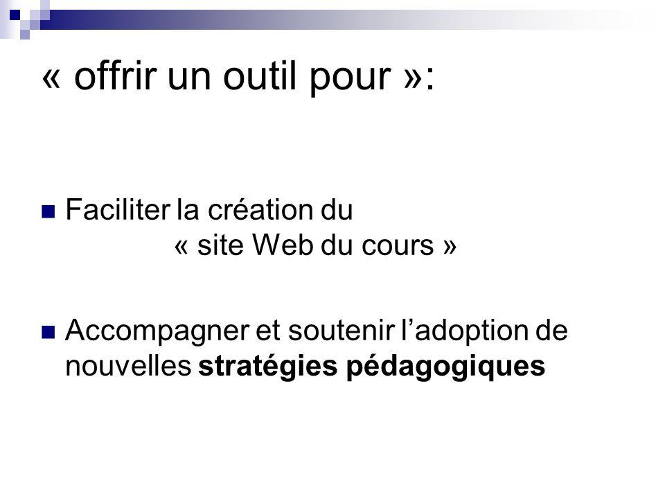 « offrir un outil pour »: Faciliter la création du « site Web du cours » Accompagner et soutenir ladoption de nouvelles stratégies pédagogiques