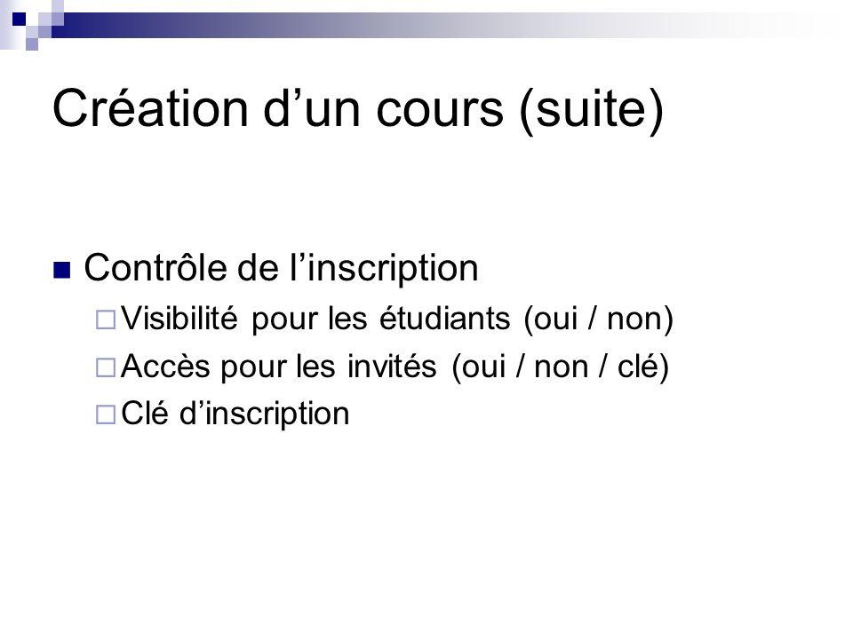 Création dun cours (suite) Contrôle de linscription Visibilité pour les étudiants (oui / non) Accès pour les invités (oui / non / clé) Clé dinscription