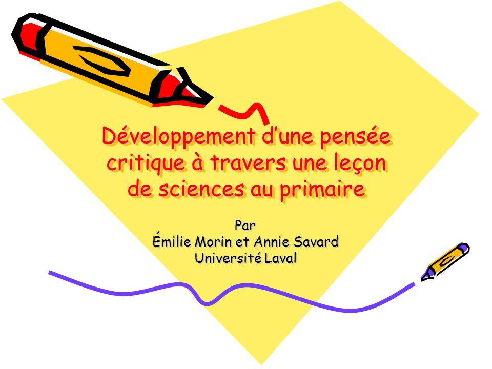 Développement dune pensée critique à travers une leçon de sciences au primaire Par Émilie Morin et Annie Savard Université Laval