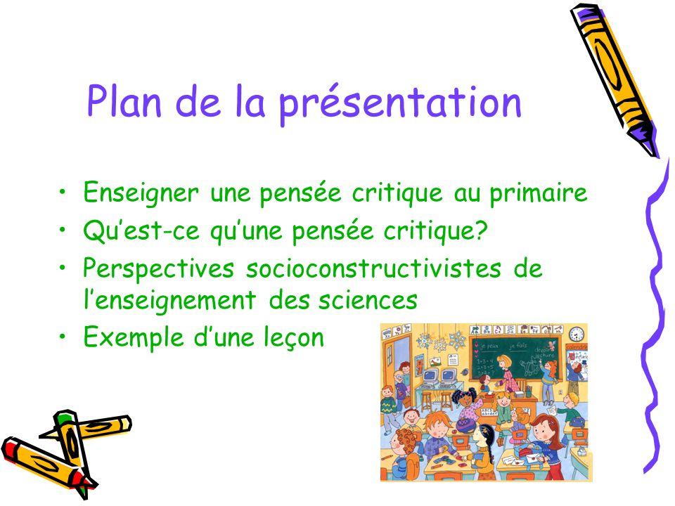 Plan de la présentation Enseigner une pensée critique au primaire Quest-ce quune pensée critique? Perspectives socioconstructivistes de lenseignement