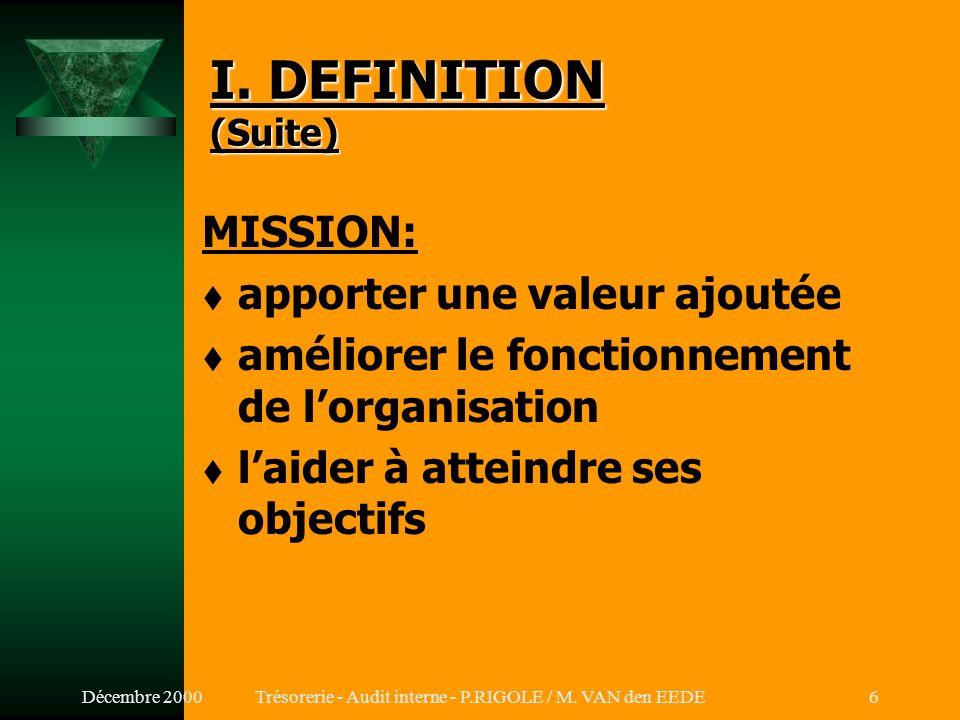 Décembre 2000Trésorerie - Audit interne - P.RIGOLE / M. VAN den EEDE5 I. DEFINITION (IIA, Montréal, 1999) Laudit interne est une activité: t indépenda