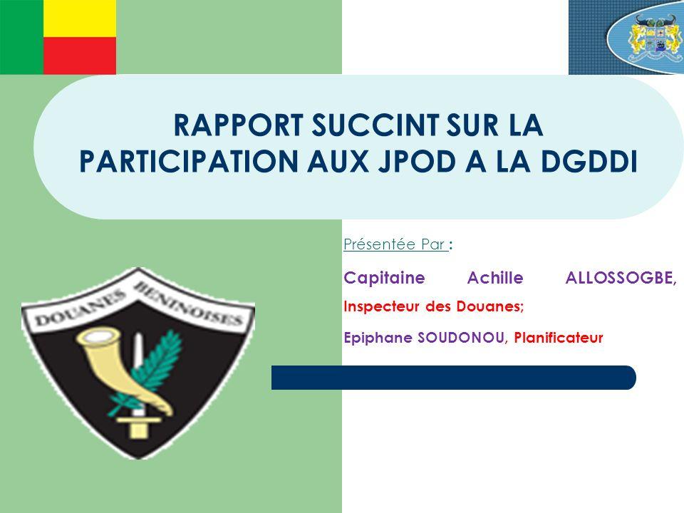 RAPPORT SUCCINT SUR LA PARTICIPATION AUX JPOD A LA DGDDI Présentée Par : Capitaine Achille ALLOSSOGBE, Inspecteur des Douanes; Epiphane SOUDONOU, Plan