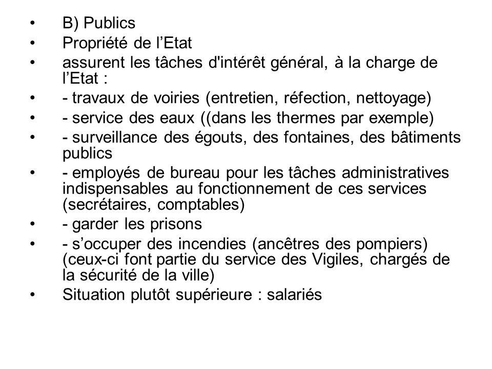 B) Publics Propriété de lEtat assurent les tâches d intérêt général, à la charge de lEtat : - travaux de voiries (entretien, réfection, nettoyage) - service des eaux ((dans les thermes par exemple) - surveillance des égouts, des fontaines, des bâtiments publics - employés de bureau pour les tâches administratives indispensables au fonctionnement de ces services (secrétaires, comptables) - garder les prisons - soccuper des incendies (ancêtres des pompiers) (ceux-ci font partie du service des Vigiles, chargés de la sécurité de la ville) Situation plutôt supérieure : salariés