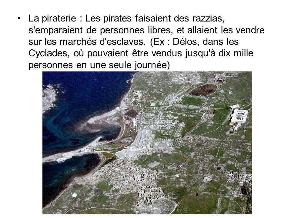 La piraterie : Les pirates faisaient des razzias, s'emparaient de personnes libres, et allaient les vendre sur les marchés d'esclaves. (Ex : Délos, da