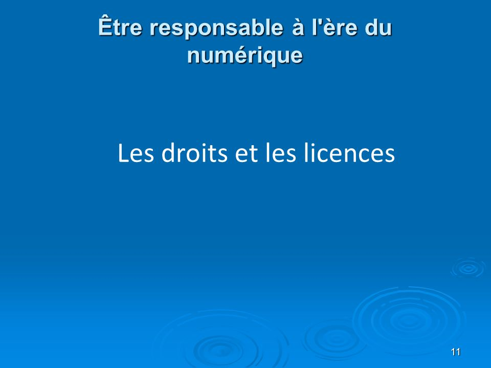 Être responsable à l ère du numérique 11 Les droits et les licences