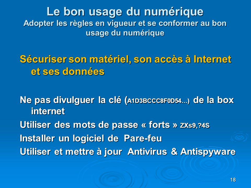 Le bon usage du numérique Adopter les règles en vigueur et se conformer au bon usage du numérique Sécuriser son matériel, son accès à Internet et ses données Ne pas divulguer la clé ( A1D3BCCC8F0D54…) de la box internet Utiliser des mots de passe « forts » ZXs9,?4S Installer un logiciel de Pare-feu Utiliser et mettre à jour Antivirus & Antispyware 18