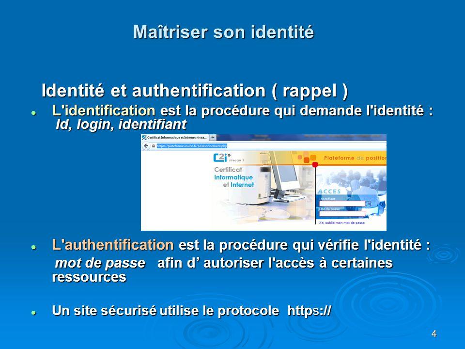 Maîtriser son identité Identité et authentification ( rappel ) Identité et authentification ( rappel ) L identification est la procédure qui demande l identité : Id, login, identifiant L identification est la procédure qui demande l identité : Id, login, identifiant L authentification est la procédure qui vérifie l identité : L authentification est la procédure qui vérifie l identité : mot de passe afin d autoriser l accès à certaines ressources mot de passe afin d autoriser l accès à certaines ressources Un site sécurisé utilise le protocole https:// Un site sécurisé utilise le protocole https:// 4