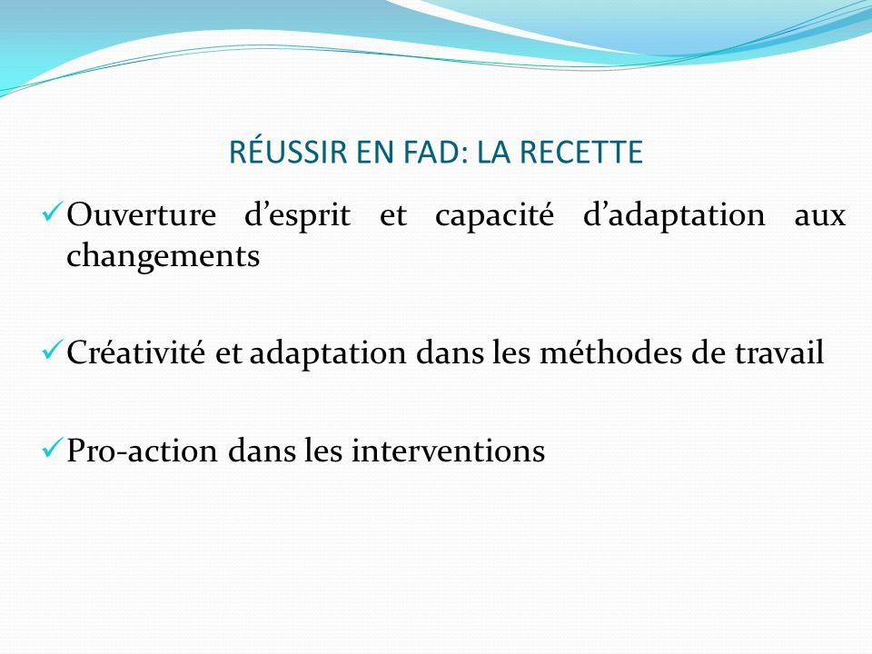 RÉUSSIR EN FAD: LA RECETTE Ouverture desprit et capacité dadaptation aux changements Créativité et adaptation dans les méthodes de travail Pro-action dans les interventions
