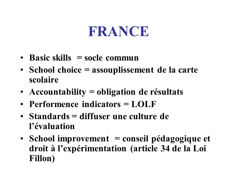 FRANCE Basic skills = socle commun School choice = assouplissement de la carte scolaire Accountability = obligation de résultats Performence indicator